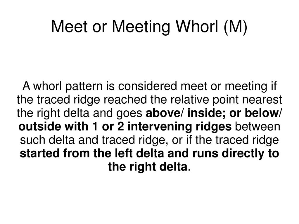 A whorl pattern is considered meet or meeting if the traced ridge reached the relative point nearest the right delta and goes