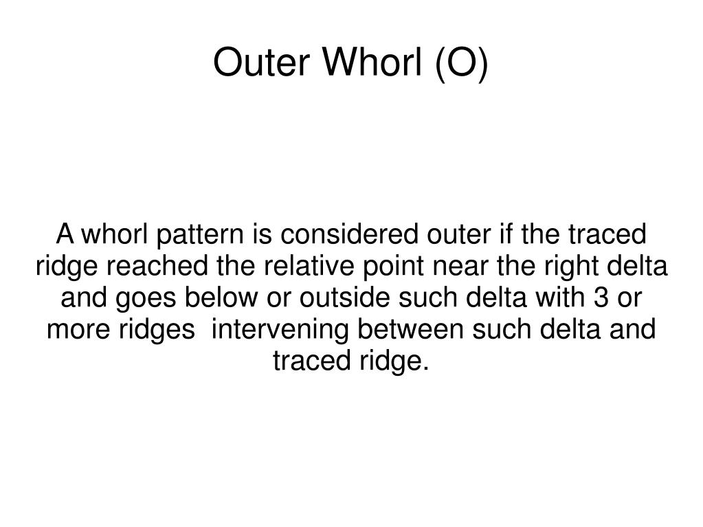 A whorl pattern is considered outer if the traced ridge reached the relative point near the right delta and goes below or outside such delta with 3 or more ridges  intervening between such delta and traced ridge.
