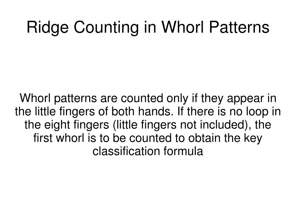 Whorl patterns are counted only if they appear in the little fingers of both hands. If there is no loop in the eight fingers (little fingers not included), the first whorl is to be counted to obtain the key classification formula