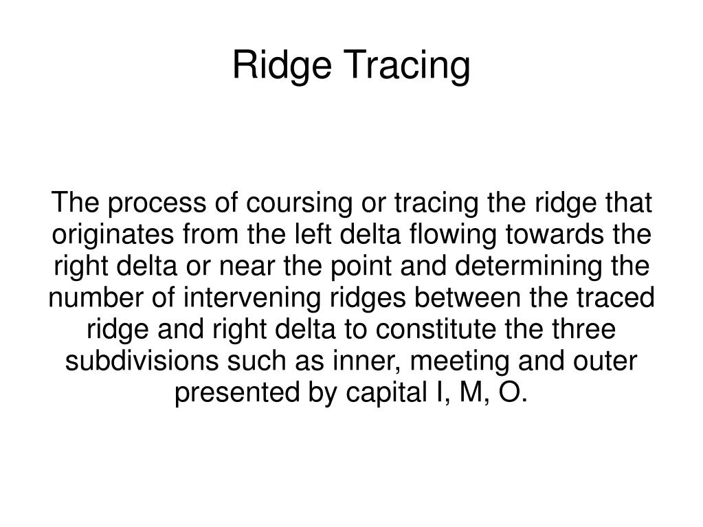 The process of coursing or tracing the ridge that originates from the left delta flowing towards the right delta or near the point and determining the number of intervening ridges between the traced ridge and right delta to constitute the three subdivisions such as inner, meeting and outer presented by capital I, M, O.
