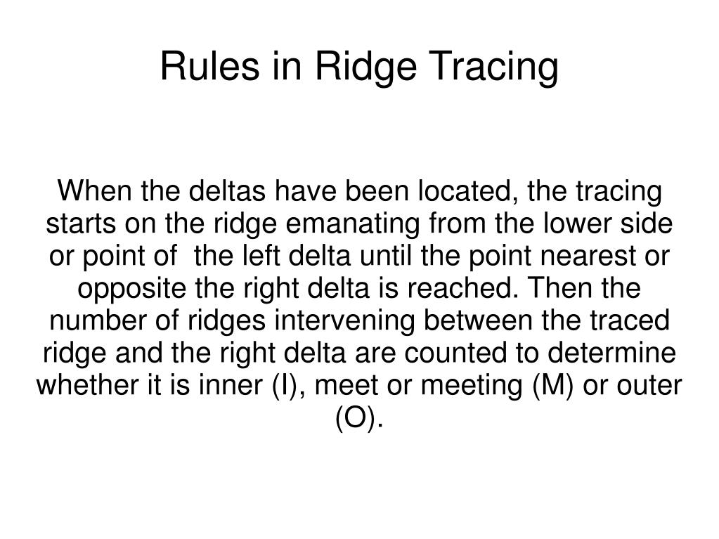 When the deltas have been located, the tracing starts on the ridge emanating from the lower side or point of  the left delta until the point nearest or opposite the right delta is reached. Then the number of ridges intervening between the traced ridge and the right delta are counted to determine whether it is inner (I), meet or meeting (M) or outer (O).