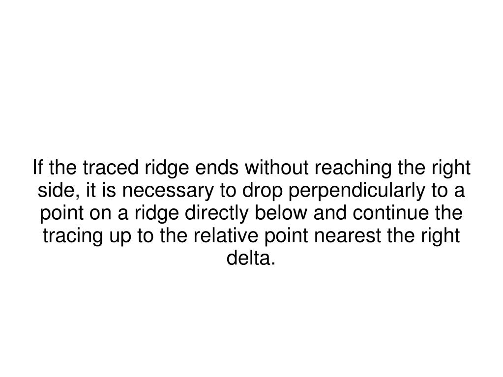 If the traced ridge ends without reaching the right side, it is necessary to drop perpendicularly to a point on a ridge directly below and continue the tracing up to the relative point nearest the right delta.