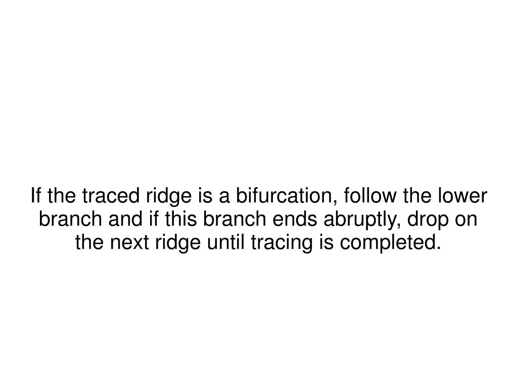 If the traced ridge is a bifurcation, follow the lower branch and if this branch ends abruptly, drop on the next ridge until tracing is completed.