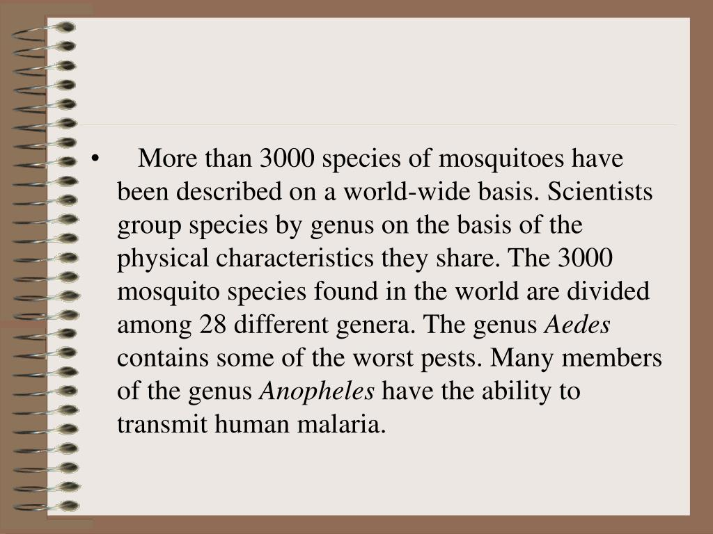 More than 3000 species of mosquitoes have been described on a world-wide basis. Scientists group species by genus on the basis of the physical characteristics they share. The 3000 mosquito species found in the world are divided among 28 different genera. The genus