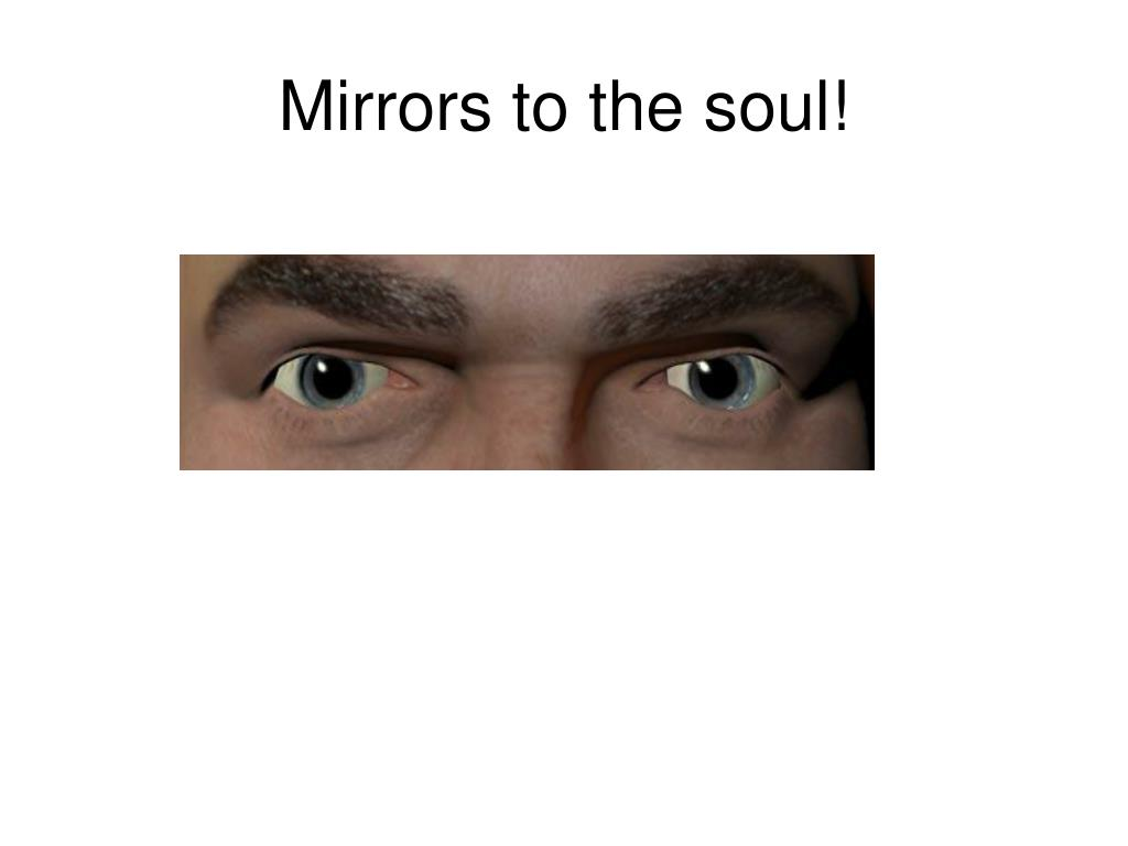 Mirrors to the soul!