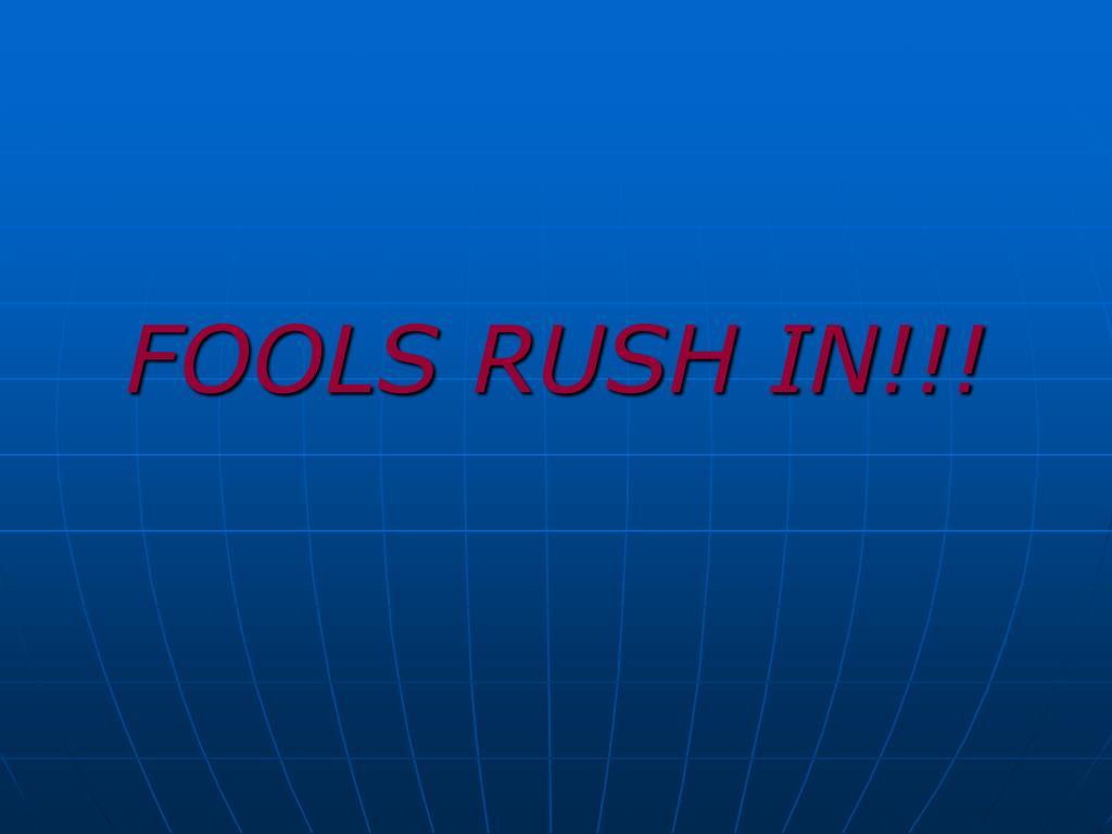 FOOLS RUSH IN!!!