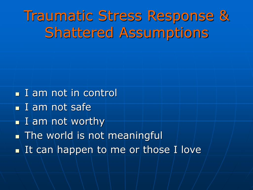 Traumatic Stress Response & Shattered Assumptions
