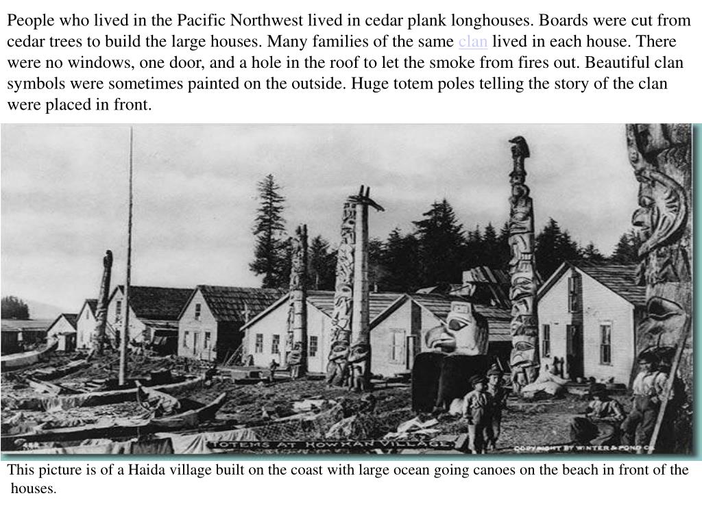 People who lived in the Pacific Northwest lived in cedar plank longhouses. Boards were cut from cedar trees to build the large houses. Many families of the same