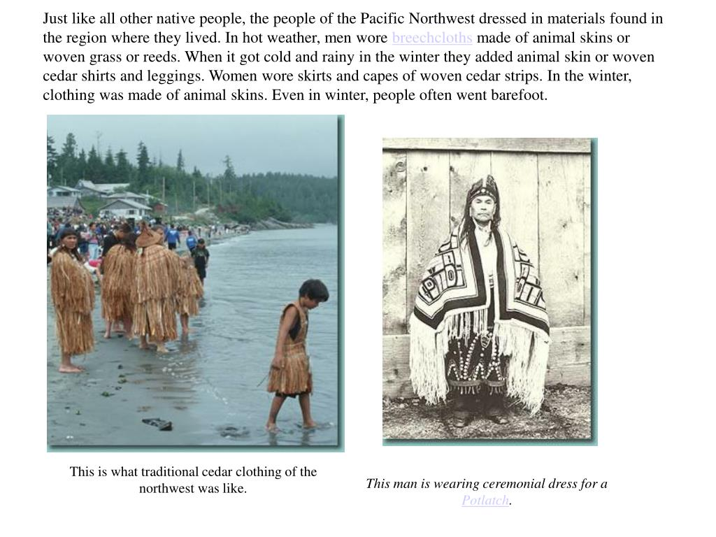 Just like all other native people, the people of the Pacific Northwest dressed in materials found in the region where they lived. In hot weather, men wore