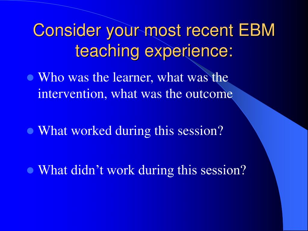 Consider your most recent EBM teaching experience: