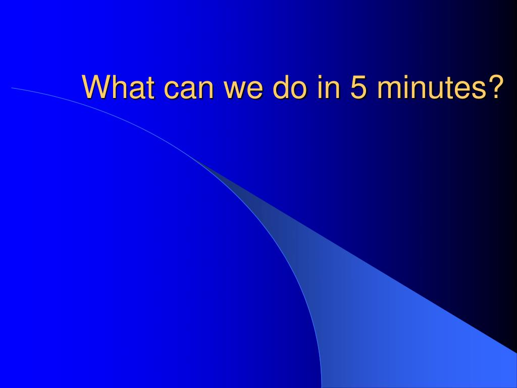 What can we do in 5 minutes?