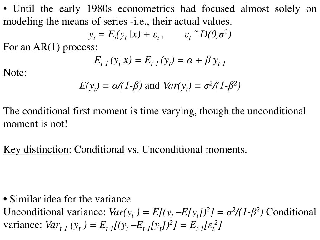 • Until the early 1980s econometrics had focused almost solely on modeling the means of series -i.e., their actual values.