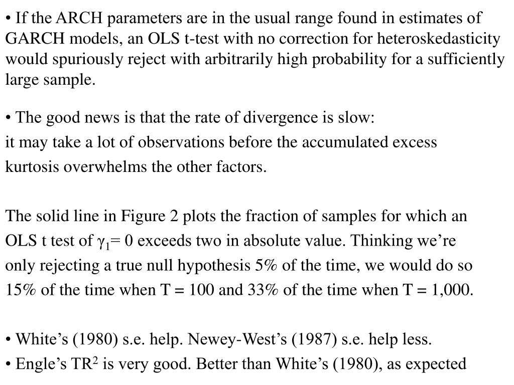 • If the ARCH parameters are in the usual range found in estimates of GARCH models, an OLS t-test with no correction for heteroskedasticity would spuriously reject with arbitrarily high probability for a sufficiently large sample.