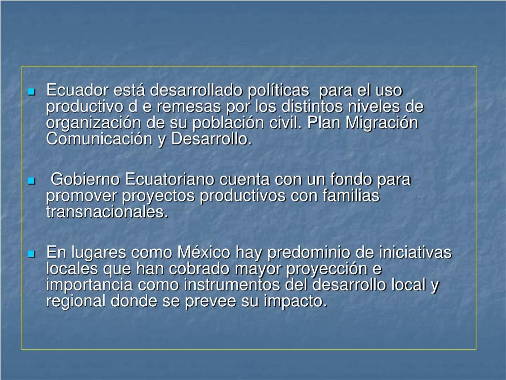 Ecuador está desarrollado políticas  para el uso productivo d e remesas por los distintos niveles de organización de su población civil. Plan Migración Comunicación y Desarrollo.