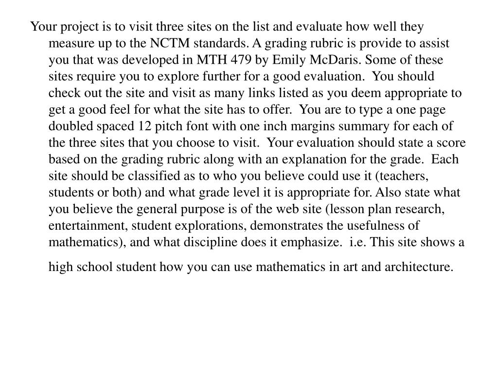 Your project is to visit three sites on the list and evaluate how well they measure up to the NCTM standards. A grading rubric is provide to assist you that was developed in MTH 479 by Emily McDaris. Some of these sites require you to explore further for a good evaluation.  You should check out the site and visit as many links listed as you deem appropriate to get a good feel for what the site has to offer.  You are to type a one page doubled spaced 12 pitch font with one inch margins summary for each of the three sites that you choose to visit.  Your evaluation should state a score based on the grading rubric along with an explanation for the grade.  Each site should be classified as to who you believe could use it (teachers, students or both) and what grade level it is appropriate for. Also state what you believe the general purpose is of the web site (lesson plan research, entertainment, student explorations, demonstrates the usefulness of mathematics), and what discipline does it emphasize.  i.e. This site shows a high school student how you can use mathematics in art and architecture.