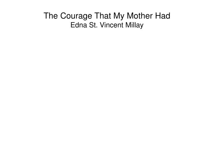 the courage that my mother had Edna st vincent millay (february 22, 1892 – october 19, 1950) was an american  poet and  at 14 she won the st nicholas gold badge for poetry, and by 15, she  had published her  there are no islands, any more: lines written in passion  and in deep concern for england, france, and my own country, harper, 1940.