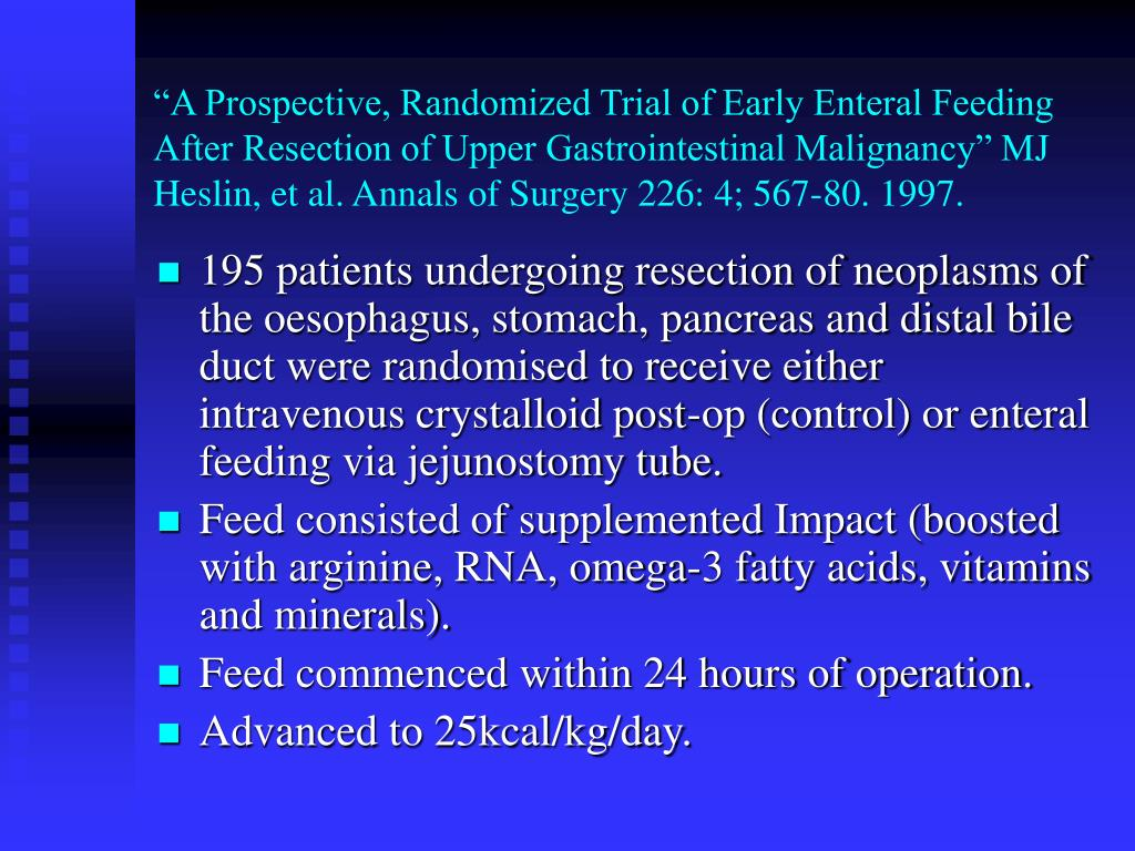 """A Prospective, Randomized Trial of Early Enteral Feeding After Resection of Upper Gastrointestinal Malignancy"" MJ Heslin, et al. Annals of Surgery 226: 4; 567-80. 1997."