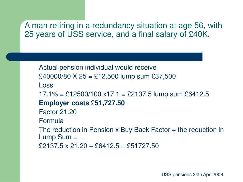 A man retiring in a redundancy situation at age 56, with 25 years of USS service, and a final salary of £40K