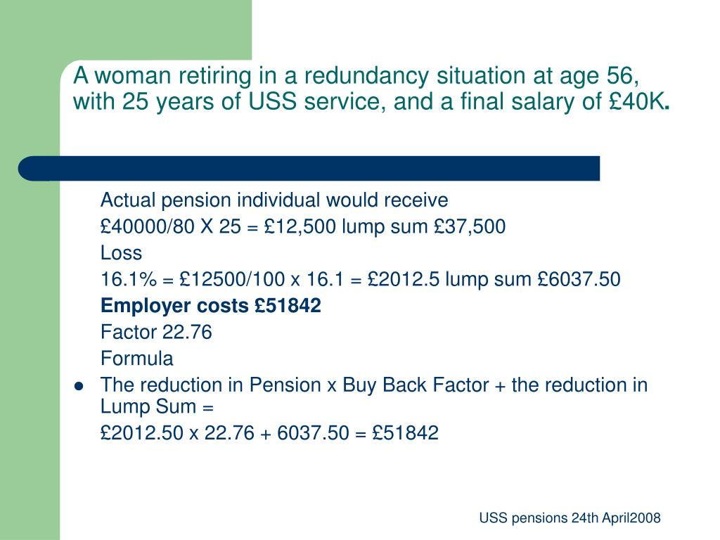 A woman retiring in a redundancy situation at age 56, with 25 years of USS service, and a final salary of £40K