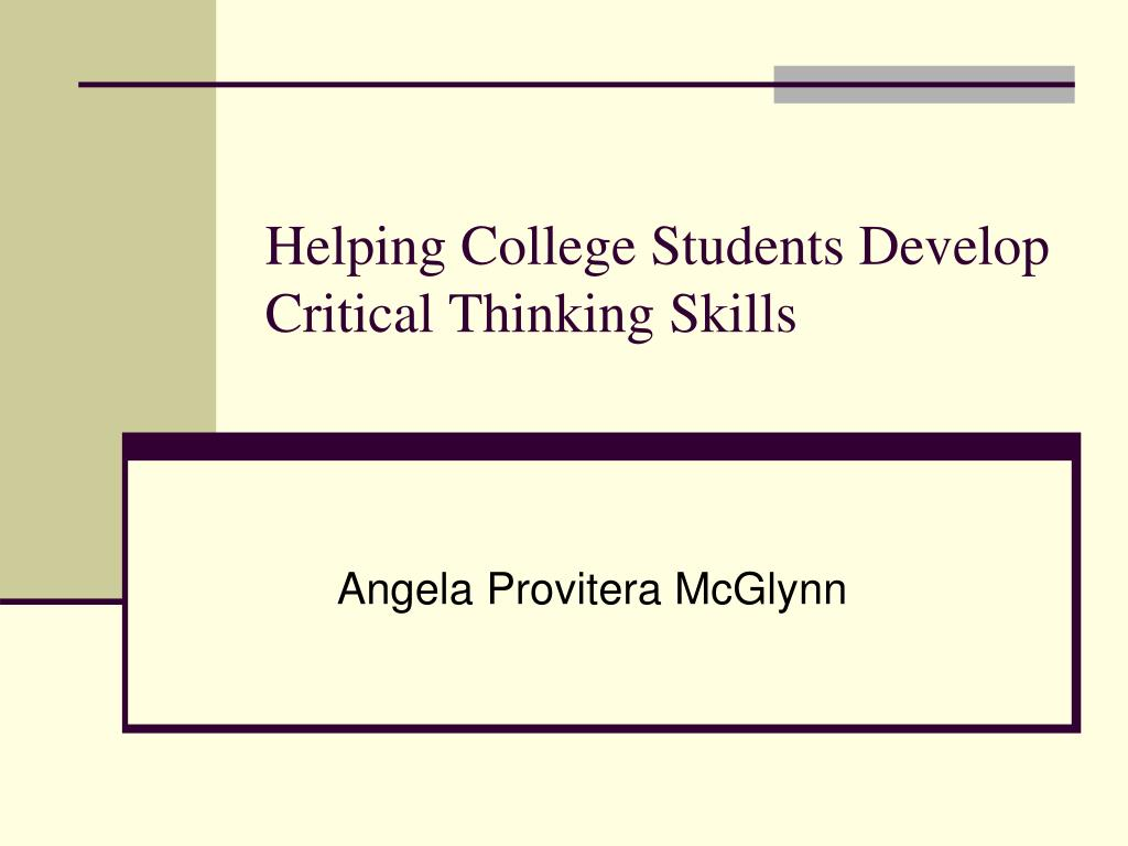 critical thinking in college students Critical thinking is the ability to apply reasoning and logic to unfamiliar ideas and situations what are the benefits of critical thinking for college students what are the best tips for teaching critical thinking skills what is a critical evaluation what is character analysis.