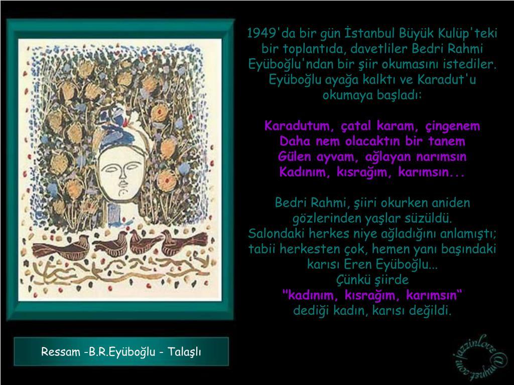 1949'da bir gün İstanbul Büyük Kulüp'teki bir toplantıda, davetliler Bedri Rahmi Eyüboğlu'ndan bir şiir okumasını istediler.