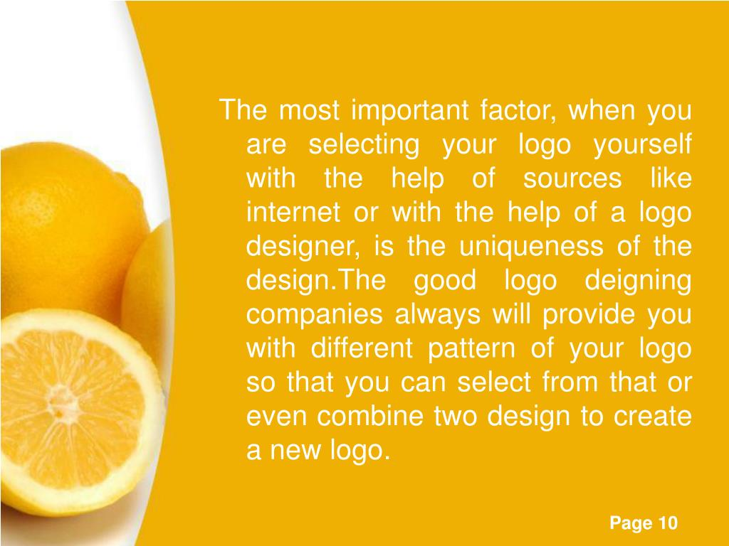 The most important factor, when you are selecting your logo yourself with the help of sources like internet or with the help of a logo designer, is the uniqueness of the design.The good logo deigning companies always will provide you with different pattern of your logo so that you can select from that or even combine two design to create a new logo.