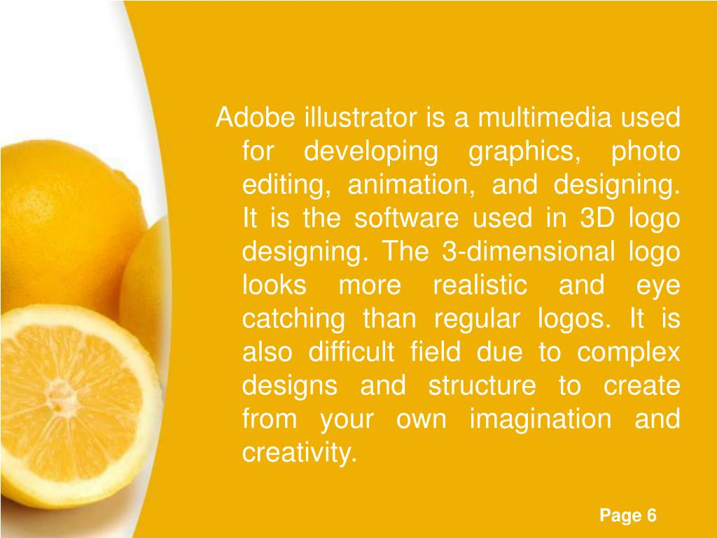 Adobe illustrator is a multimedia used for developing graphics, photo editing, animation, and designing. It is the software used in 3D logo designing. The 3-dimensional logo looks more realistic and eye catching than regular logos. It is also difficult field due to complex designs and structure to create from your own imagination and creativity.