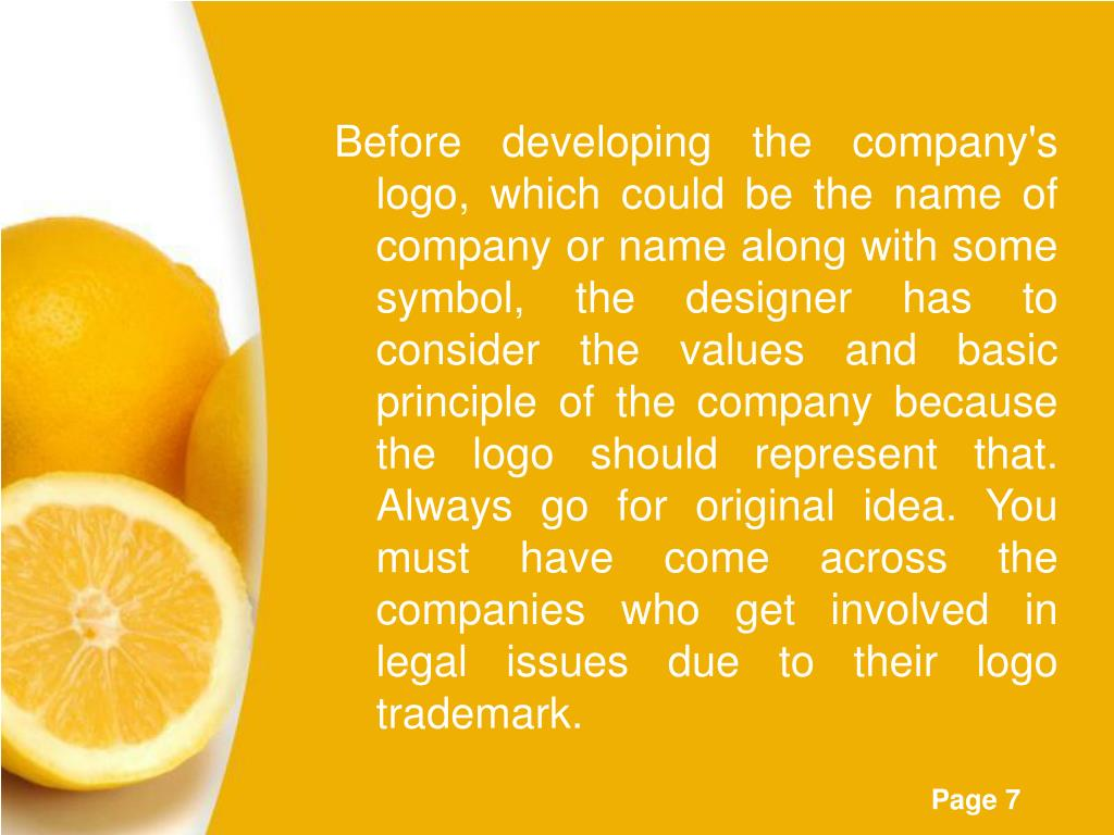 Before developing the company's logo, which could be the name of company or name along with some symbol, the designer has to consider the values and basic principle of the company because the logo should represent that. Always go for original idea. You must have come across the companies who get involved in legal issues due to their logo trademark.