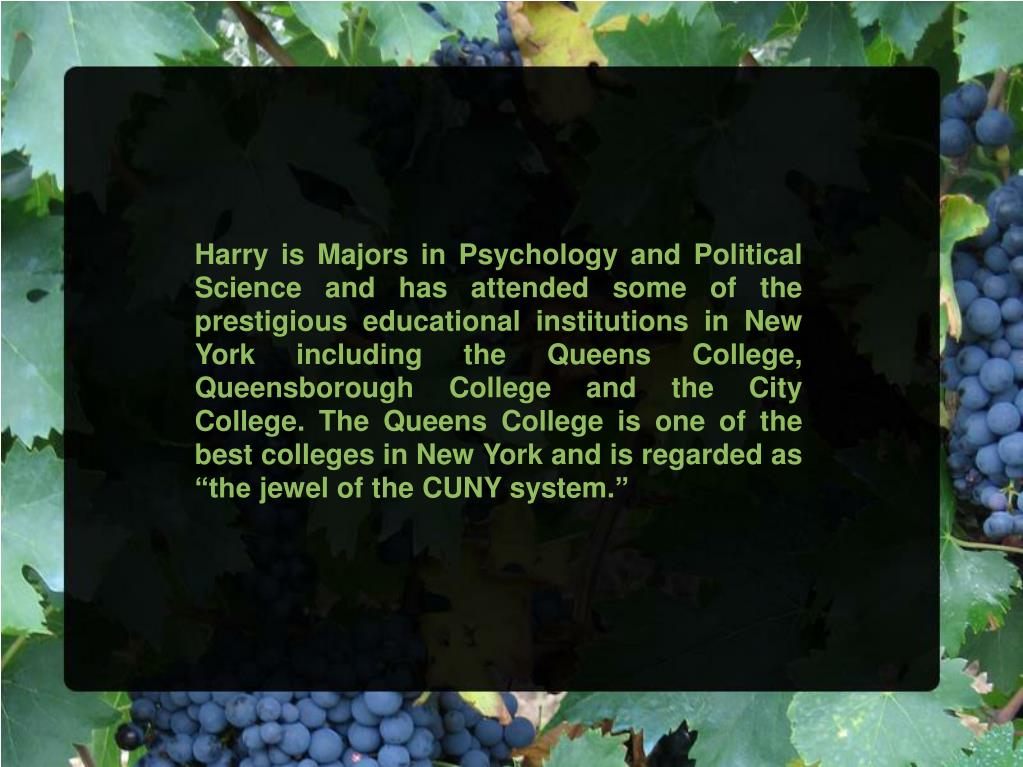"Harry is Majors in Psychology and Political Science and has attended some of the prestigious educational institutions in New York including the Queens College, Queensborough College and the City College. The Queens College is one of the best colleges in New York and is regarded as ""the jewel of the CUNY system."""