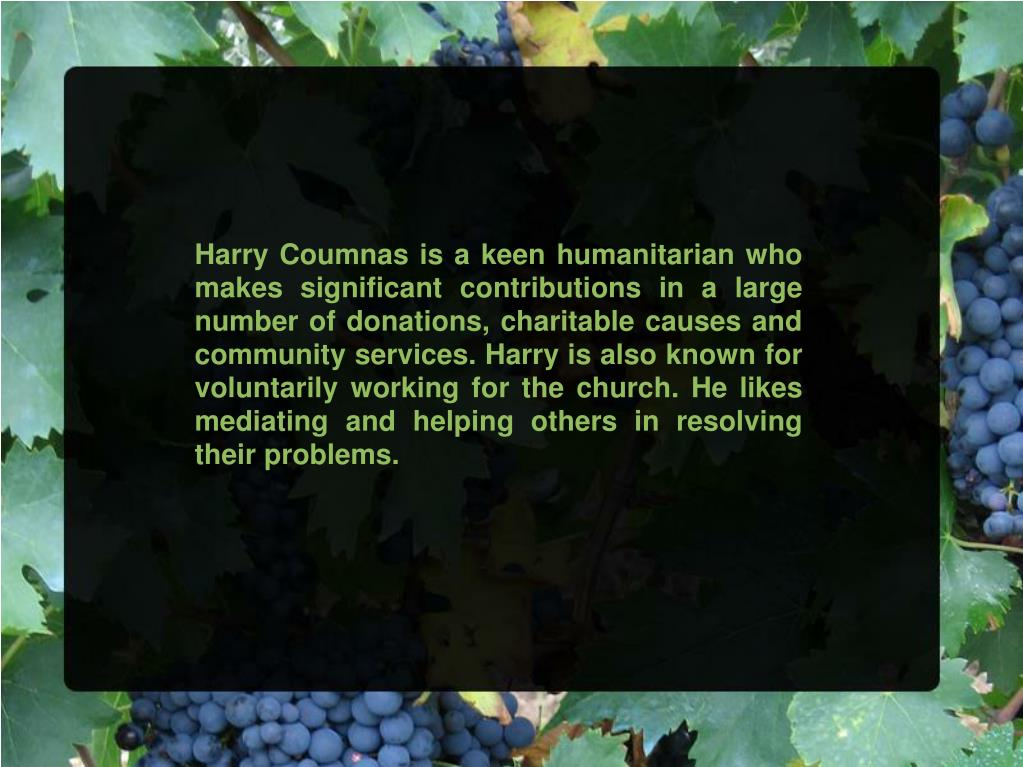 Harry Coumnas is a keen humanitarian who makes significant contributions in a large number of donations, charitable causes and community services. Harry is also known for voluntarily working for the church. He likes mediating and helping others in resolving their problems.
