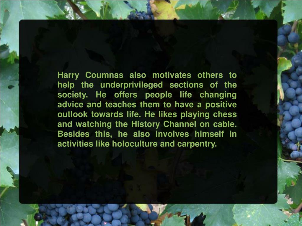 Harry Coumnas also motivates others to help the underprivileged sections of the society. He offers people life changing advice and teaches them to have a positive outlook towards life. He likes playing chess and watching the History Channel on cable. Besides this, he also involves himself in activities like holoculture and carpentry.