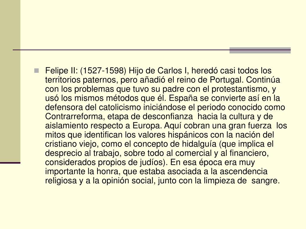 Felipe II: (1527-1598) Hijo de Carlos I, heredó casi todos los territorios paternos, pero añadió el reino de Portugal. Continúa con los problemas que tuvo su padre con el protestantismo, y usó los mismos métodos que