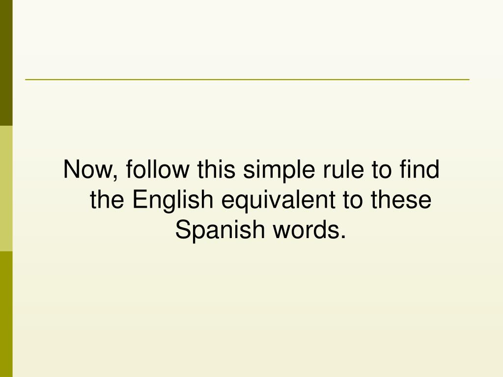Now, follow this simple rule to find the English equivalent to these Spanish words.