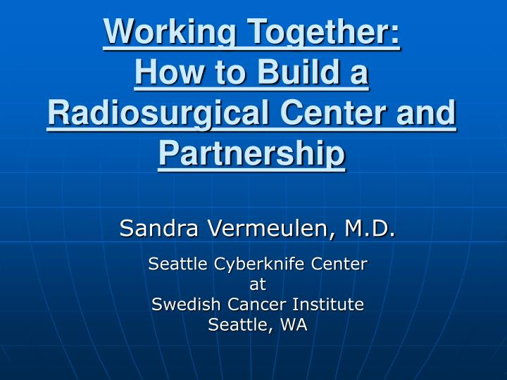 Working together how to build a radiosurgical center and partnership l.jpg