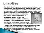 the use of classical conditioning to create a phobia in the little albert experiment Watson used scientific theory to define and research behaviorism, and it was   that phobias were developed from external stimuli and were a conditioned  response  an experiment was devised to produce emotional conditioning in  little albert  they have presented again, but this time a loud clang was created  by watson.