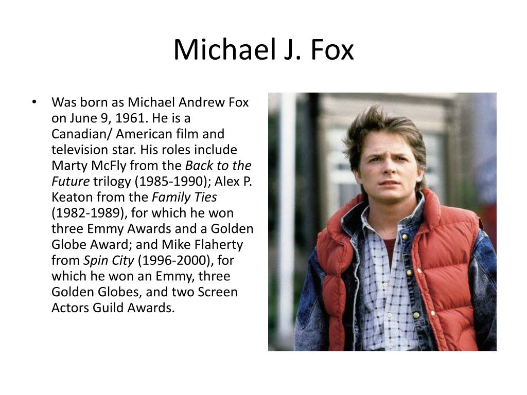 Was born as Michael Andrew Fox on June 9, 1961. He is a Canadian/ American film and television star. His roles include Marty McFly from the