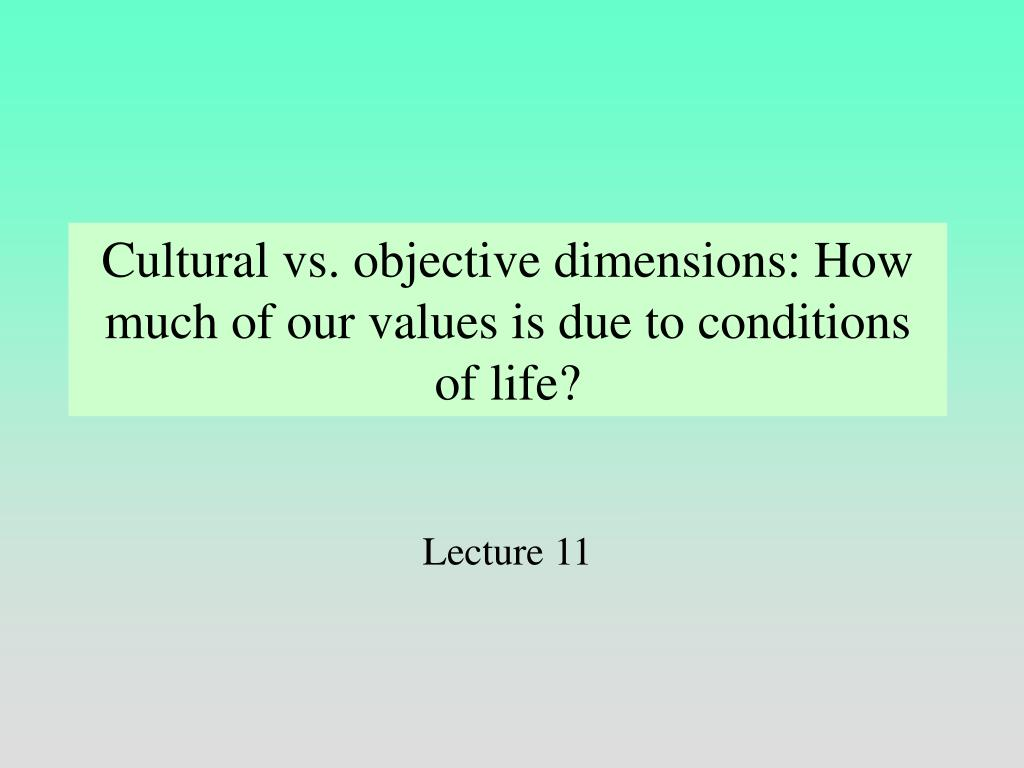 Cultural vs. objective dimensions: How much of our values is due to conditions of life?