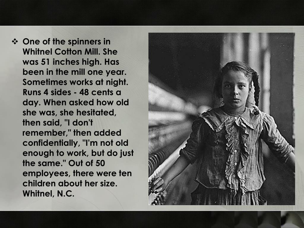 "One of the spinners in Whitnel Cotton Mill. She was 51 inches high. Has been in the mill one year. Sometimes works at night. Runs 4 sides - 48 cents a day. When asked how old she was, she hesitated, then said, ""I don't remember,"" then added confidentially, ""I'm not old enough to work, but do just the same."" Out of 50 employees, there were ten children about her size. Whitnel, N.C."