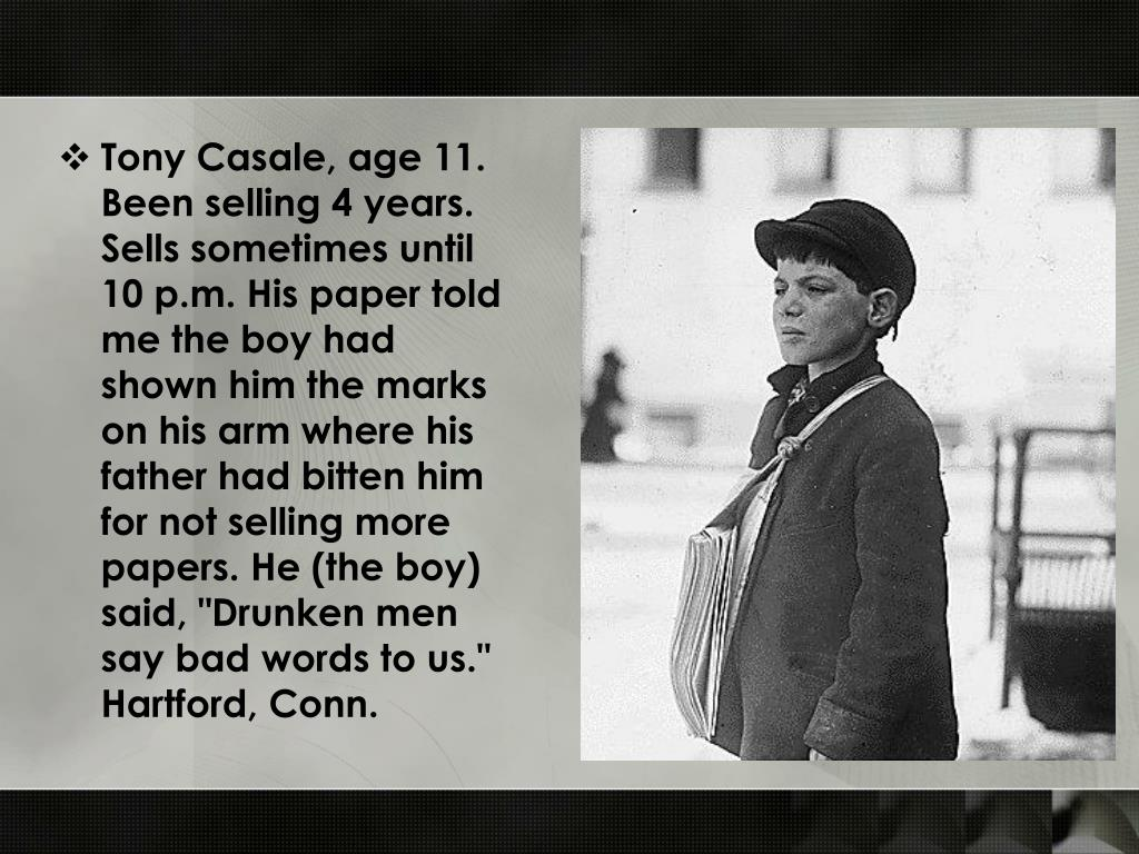 "Tony Casale, age 11. Been selling 4 years. Sells sometimes until 10 p.m. His paper told me the boy had shown him the marks on his arm where his father had bitten him for not selling more papers. He (the boy) said, ""Drunken men say bad words to us."" Hartford, Conn."
