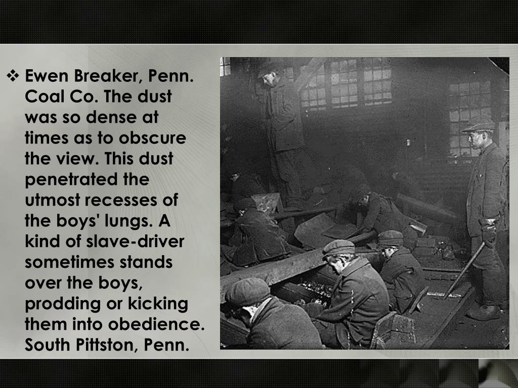 Ewen Breaker, Penn. Coal Co. The dust was so dense at times as to obscure the view. This dust penetrated the utmost recesses of the boys' lungs. A kind of slave-driver sometimes stands over the boys, prodding or kicking them into obedience. South Pittston, Penn.
