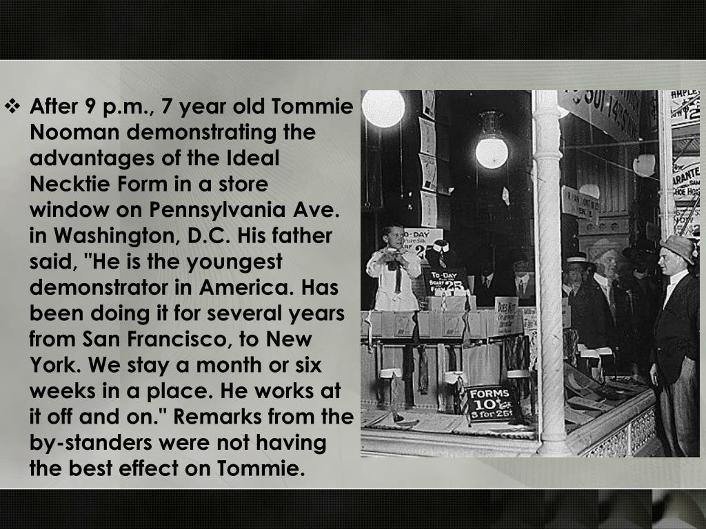 "After 9 p.m., 7 year old Tommie Nooman demonstrating the advantages of the Ideal Necktie Form in a store window on Pennsylvania Ave. in Washington, D.C. His father said, ""He is the youngest demonstrator in America. Has been doing it for several years from San Francisco, to New York. We stay a month or six weeks in a place. He works at it off and on."" Remarks from the by-standers were not having the best effect on Tommie."