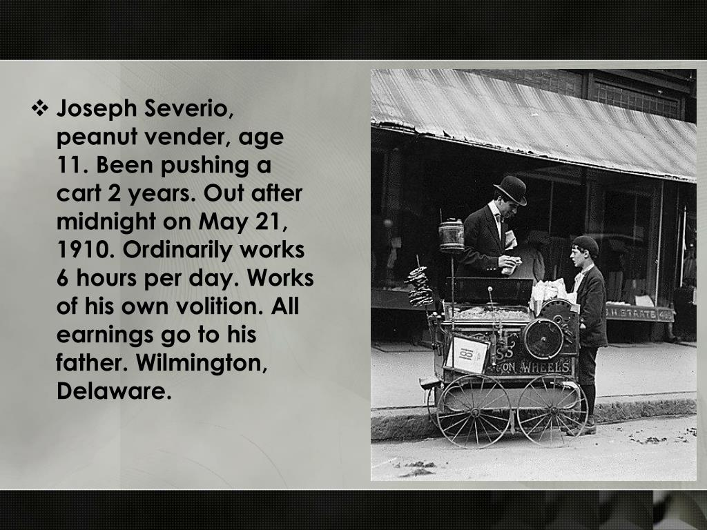 Joseph Severio, peanut vender, age 11. Been pushing a cart 2 years. Out after midnight on May 21, 1910. Ordinarily works 6 hours per day. Works of his own volition. All earnings go to his father. Wilmington, Delaware.