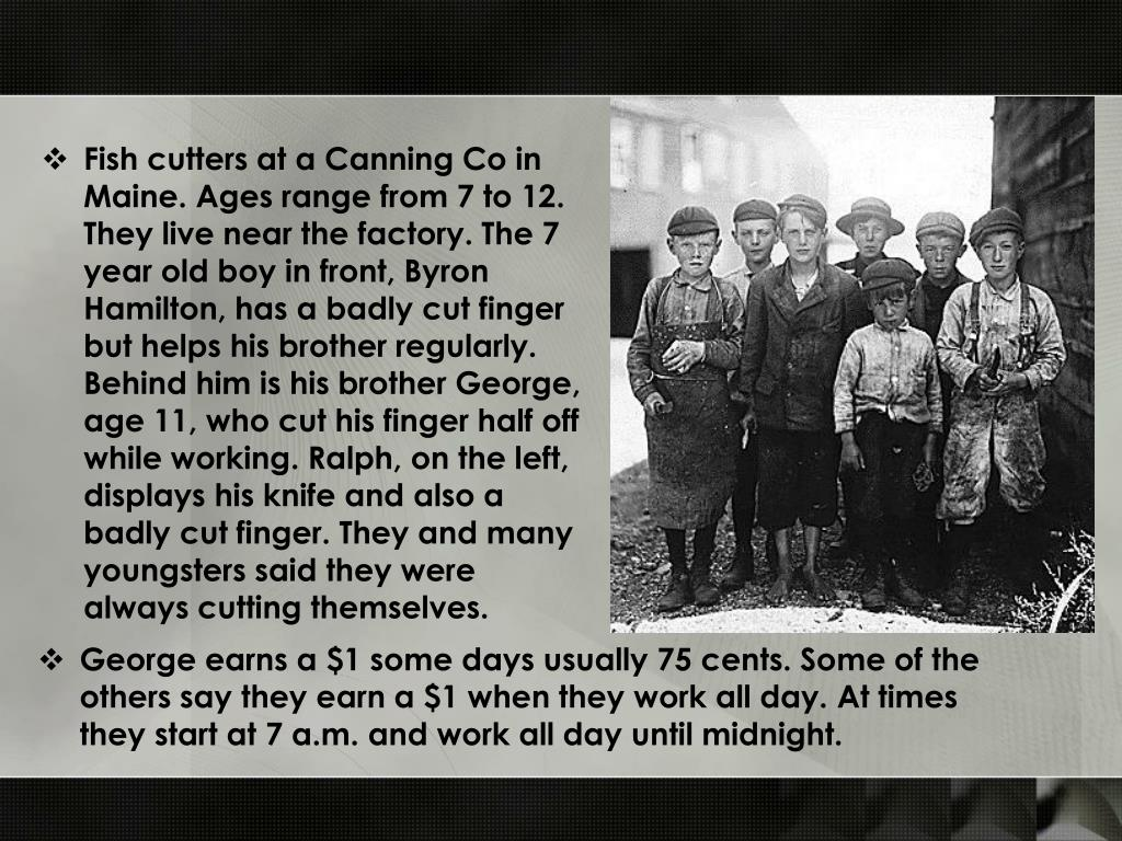 Fish cutters at a Canning Co in Maine. Ages range from 7 to 12. They live near the factory. The 7 year old boy in front, Byron Hamilton, has a badly cut finger but helps his brother regularly. Behind him is his brother George, age 11, who cut his finger half off while working. Ralph, on the left, displays his knife and also a badly cut finger. They and many youngsters said they were always cutting themselves.