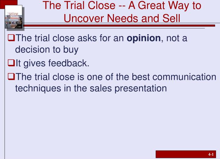 The trial close a great way to uncover needs and sell
