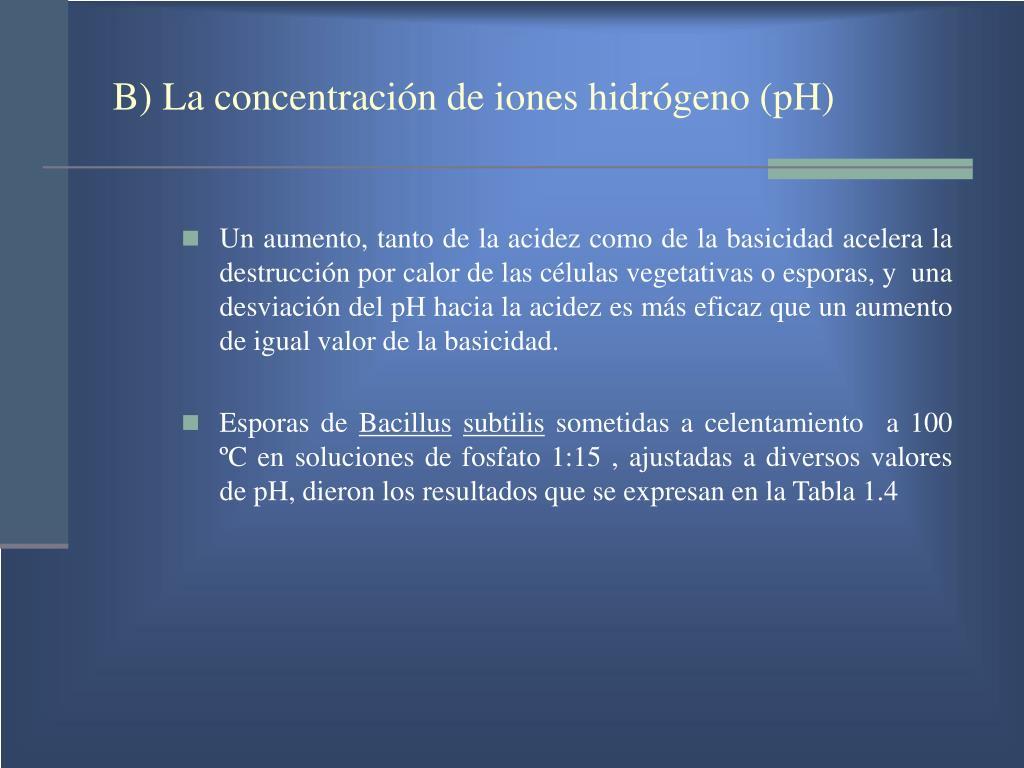 B) La concentración de iones hidrógeno (pH)