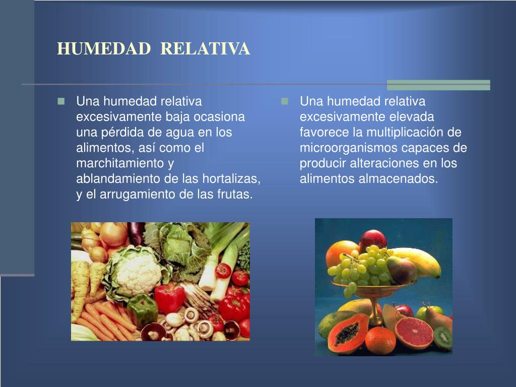 Una humedad relativa excesivamente baja ocasiona una pérdida de agua en los alimentos, así como el marchitamiento y ablandamiento de las hortalizas, y el arrugamiento de las frutas.