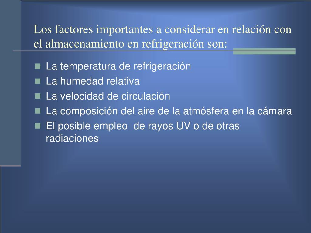 Los factores importantes a considerar en relación con el almacenamiento en refrigeración son: