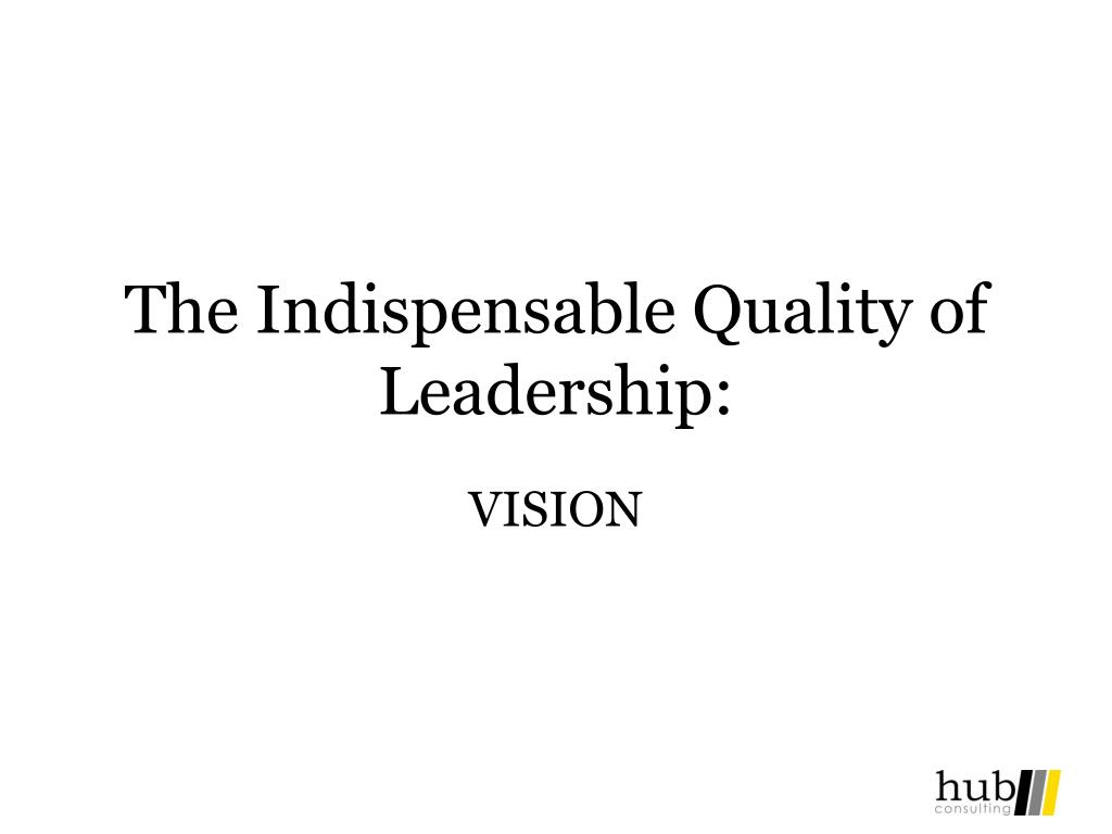 The Indispensable Quality of Leadership: