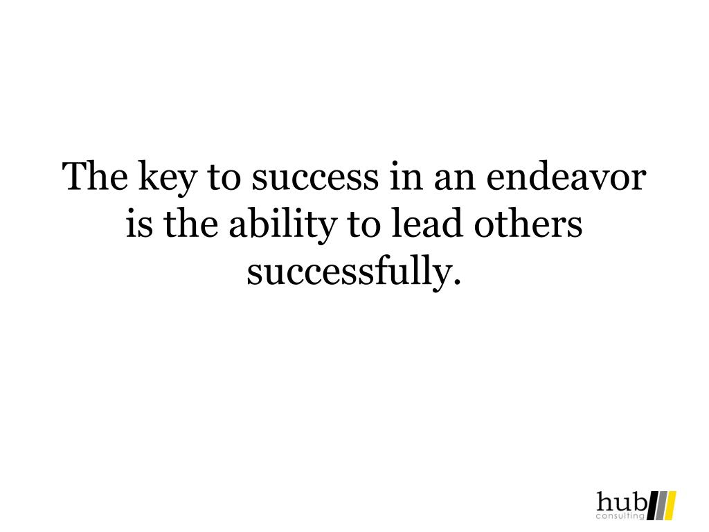 The key to success in an endeavor is the ability to lead others successfully.