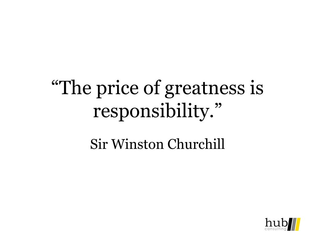 """The price of greatness is responsibility."""